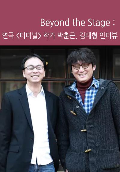 Beyond the Stage : 연극 <터미널> 작가 박춘근, 김태형 인터뷰